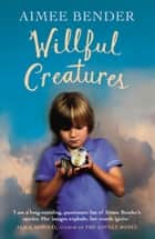Willful Creatures ebook by Aimee Bender