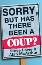 Sorry, But Has There Been a Coup: and other great unanswered questions of the Cameron era ebook by Alan McArthur, Steve Lowe