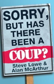 Sorry, But Has There Been a Coup: and other great unanswered questions of the Cameron era ebook by Alan McArthur,Steve Lowe