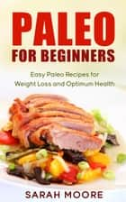 Paleo For Beginners: Easy Paleo Recipes for Weight Loss and Optimum Health - Paleo Diet, #1 ebook by Sarah Moore