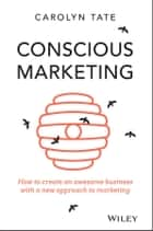 Conscious Marketing - How to Create an Awesome Business with a New Approach to Marketing ebook by Carolyn Tate