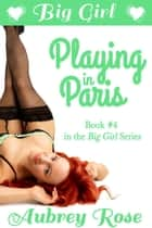 Big Girl Playing in Paris (Rock Star BBW Erotic Romance) - Big Girl, #4 ebook by Aubrey Rose