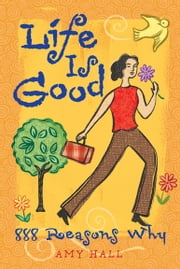 Life Is Good - 888 Reasons Why ebook by Amy Hall