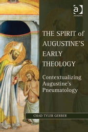 The Spirit of Augustine's Early Theology - Contextualizing Augustine's Pneumatology ebook by Mr Chad Tyler Gerber,Dr Lewis Ayres,Professor Patricia Cox Miller,Dr Mark Edwards,Professor Christoph Riedweg