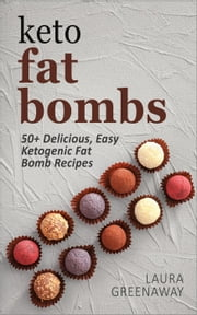 Keto Fat Bombs: 50+ Delicious, Easy Ketogenic Fat Bomb Recipes ebook by Laura Greenaway