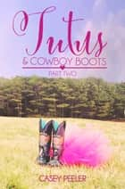 Tutus & Cowboy Boots (Part 2) ebook by Casey Peeler