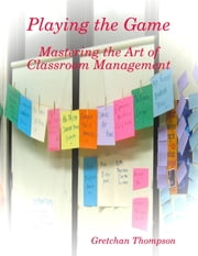 Playing the Game - Mastering the Art of Classroom Management ebook by Gretchan Thompson