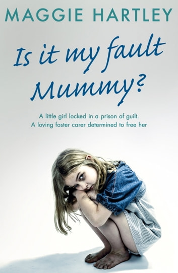 Is It My Fault, Mummy? - A little girl locked in a prison of guilt. A loving foster carer determined to free her ebook by Maggie Hartley