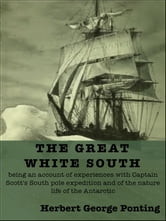 The Great White South - being an account of experiences with Captain Scott's South pole expedition and of the nature life of the Antarctic ebook by Herbert George Ponting