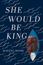 She Would Be King - A Novel ebook by Wayétu Moore