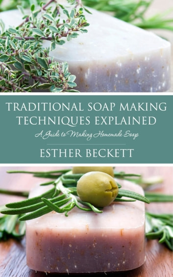 Traditional Soap Making Techniques Explained - A Guide to Making Homemade Soap ebook by Esther Beckett