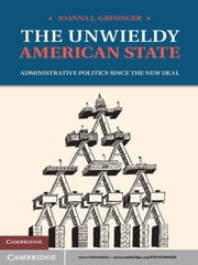 The Unwieldy American State - Administrative Politics since the New Deal ebook by Joanna L. Grisinger