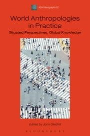 World Anthropologies in Practice - Situated Perspectives, Global Knowledge ebook by John Gledhill