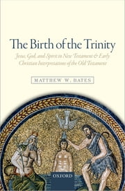 The Birth of the Trinity - Jesus, God, and Spirit in New Testament and Early Christian Interpretations of the Old Testament ebook by Matthew W. Bates