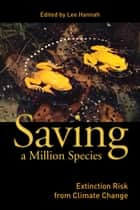 Saving a Million Species - Extinction Risk from Climate Change ebook by Lee Hannah, Lee Hannah, Thomas Lovejoy