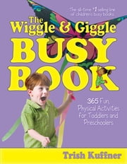 The Wiggle & Giggle Busy Book - 365 Fun, Physical Activities for Toddlers and Preschoolers ebook by Laurel Aiello, Trish Kuffner