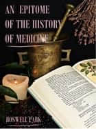 An Epitome of the History of Medicine (Illustrated) ebook by Roswell Park