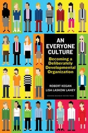 An Everyone Culture - Becoming a Deliberately Developmental Organization ebook by Robert Kegan,Lisa Laskow Lahey,Matthew L Miller,Andy Fleming,Deborah Helsing