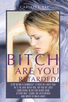 BITCH ARE YOU RETARDED? - STOP BEING A DUMBASS! EITHER HE LOVES YOU, HE'S IN LOVE WITH YOU, OR YOU'RE JUST SOMETHING TO DO FOR RIGHT NOW. EITHER WAY, LEARN THE DIFFERENCE, AND WHEN TO WALK AWAY. ebook by CARLOS J. LEE