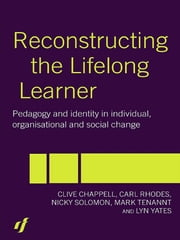 Reconstructing the Lifelong Learner - Pedagogy and Identity in Individual, Organisational and Social Change ebook by Clive Chappell,Carl Rhodes,Nicky Solomon,Mark Tennant,Lyn Yates