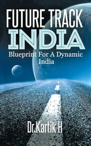 FUTURE TRACK INDIA - Blue Print For a Dynamic India ebook by Dr. Kartik H.