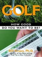 Golf: How Good Do You Want to Be? ebook by Bill Kroen