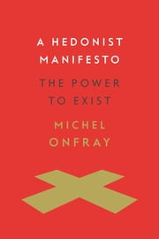 A Hedonist Manifesto - The Power to Exist ebook by Michel Onfray, Joseph McClellan