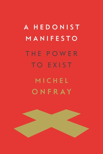 A Hedonist Manifesto - The Power to Exist ebook by Michel Onfray