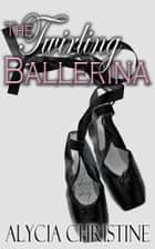 The Twirling Ballerina ebook by Alycia Christine