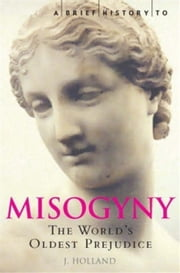 A Brief History of Misogyny - The World's Oldest Prejudice ebook by Jack Holland