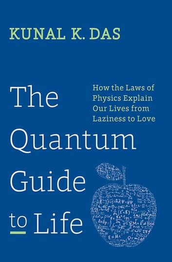 The Quantum Guide to Life - How the Laws of Physics Explain Our Lives from Laziness to Love 電子書 by Kunal K. Das