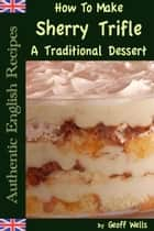 How To Make Trifle: A Traditional English Dessert Recipe ebook by Geoff Wells