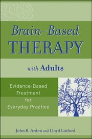 Brain-Based Therapy with Adults - Evidence-Based Treatment for Everyday Practice ebook by John B. Arden,Lloyd Linford