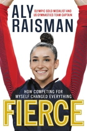 Fierce - How Competing for Myself Changed Everything eBook by Aly Raisman