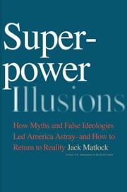 Superpower Illusions: How Myths and False Ideologies Led America Astray--And How to Return to Reality ebook by Jack F., Jr. Matlock