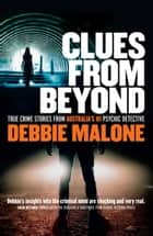 Clues From Beyond - True Crime Stories from Australia's #1 Psychic Detective ebook by Debbie Malone