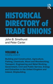 Historical Directory of Trade Unions: v. 6: Including Unions in: - Edited Title ebook by John B Smethurst, Peter Carter