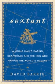 Sextant - A Young Man's Daring Sea Voyage and the Men Who Mapped the World's Oceans ebook by Kobo.Web.Store.Products.Fields.ContributorFieldViewModel