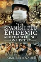 The Spanish Flu Epidemic and Its Influence on History ebook by Jaime Breitnauer
