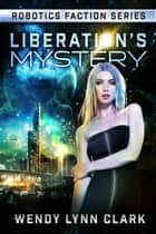 Liberation's Mystery - Robotics Faction - Android Assassins, #3.1 ebook by Wendy Lynn Clark