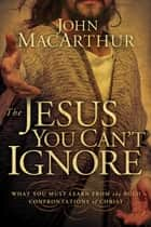 The Jesus You Can't Ignore - What You Must Learn from the Bold Confrontations of Christ ebook by John MacArthur