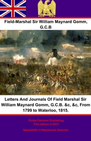 Letters And Journals Of Field Marshal Sir William Maynard Gomm, G.C.B. &c, &c, From 1799 to Waterloo, 1815. ebook by Field-Marshal Sir William Maynard Gomm G.C.B