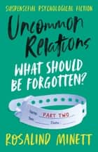 Uncommon Relations: What should be forgotten? ebook by Rosalind Minett