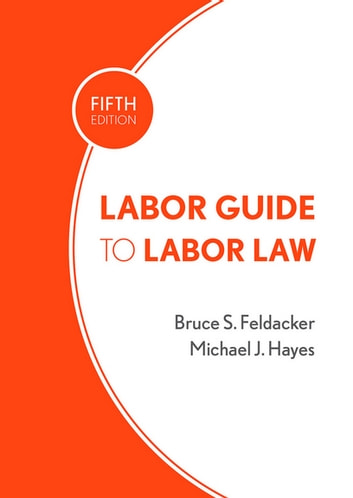 Labor Guide to Labor Law ebook by Bruce S. Feldacker,Michael J. Hayes