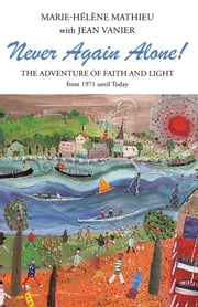 Never Again Alone! - The Adventure of Faith and Light from 1971 until Today ebook by Marie-Hélène Mathieu with Jean Vanier