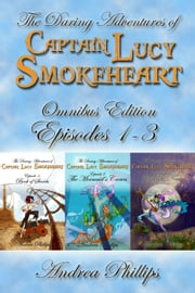 Lucy Smokeheart Omnibus Edition: Episodes 1-3 - The Daring Adventures of Captain Lucy Smokeheart ebook by Andrea Phillips