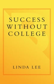 Success Without College - Why Your Child May Not Have to Go to College Right Now--and May Not Have to GoAt All ebook by Linda Lee
