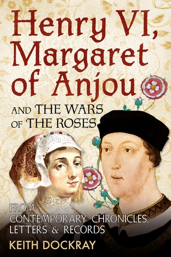 Henry VI, Margaret of Anjou and the Wars of the Roses - From Contemporary Chronicles, Letters and Records ebook by Keith Dockray