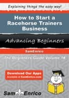 How to Start a Racehorse Trainers Business - How to Start a Racehorse Trainers Business ebook by Latoria Castaneda