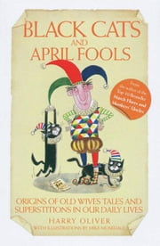 Black Cats and April Fools: Origins of Old Wives Tales and Superstitions in Our Daily Lives ebook by Oliver, Harry